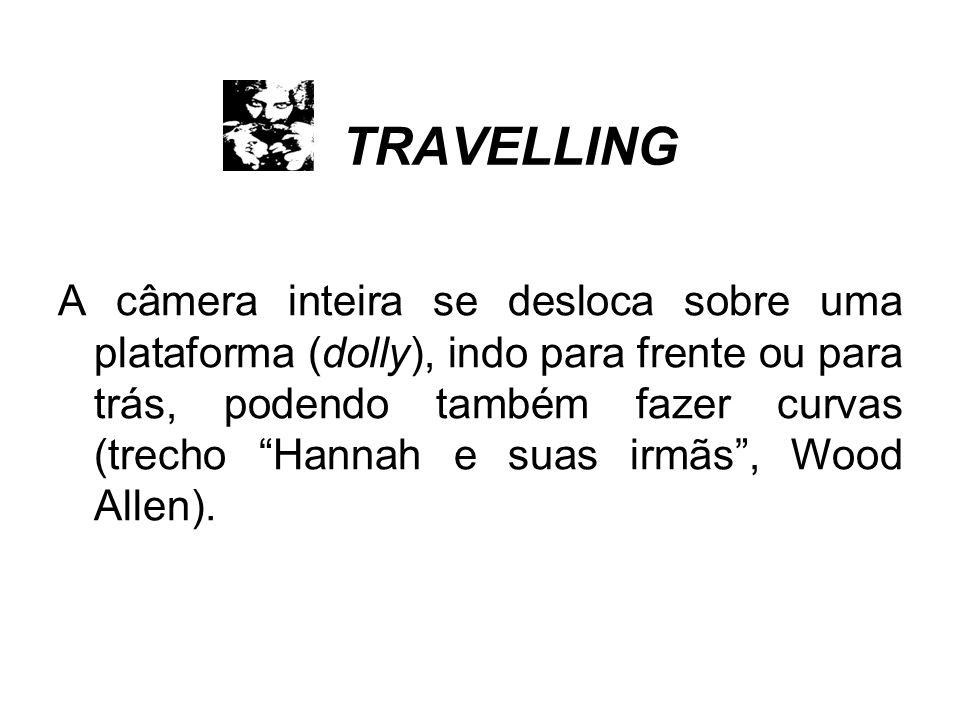 TRAVELLING A câmera inteira se desloca sobre uma plataforma (dolly), indo para frente ou para trás, podendo também fazer curvas (trecho Hannah e suas irmãs, Wood Allen).