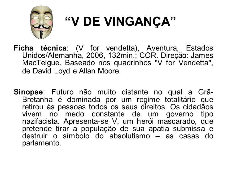V DE VINGANÇA Ficha técnica: (V for vendetta), Aventura, Estados Unidos/Alemanha, 2006, 132min.; COR. Direção: James MacTeigue. Baseado nos quadrinhos