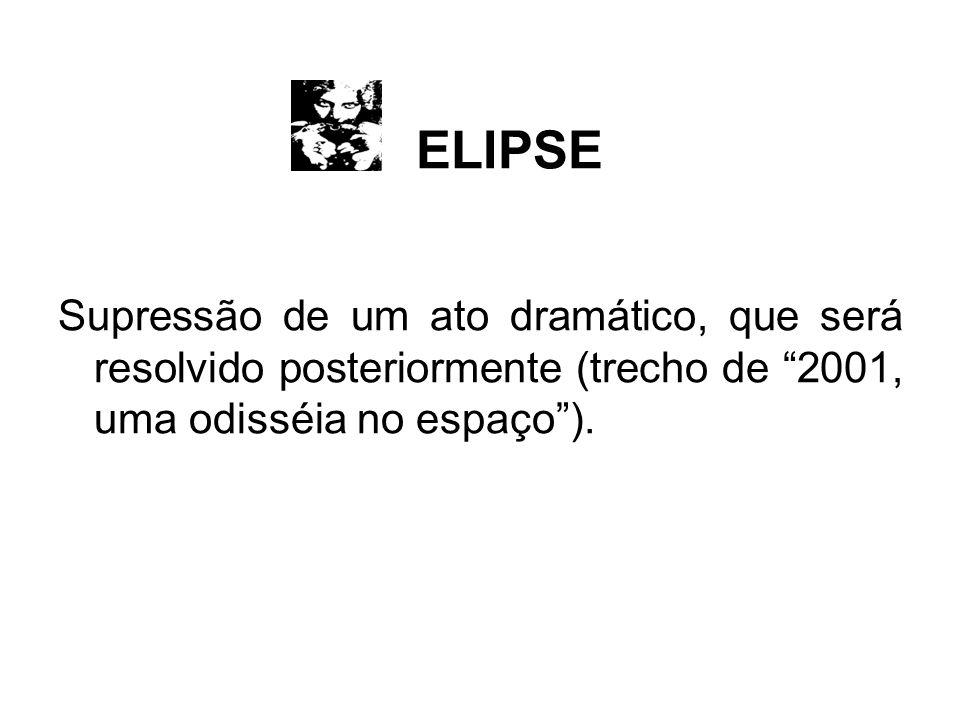 ELIPSE Supressão de um ato dramático, que será resolvido posteriormente (trecho de 2001, uma odisséia no espaço).