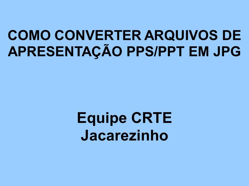 COMO CONVERTER ARQUIVOS DE APRESENTAÇÃO PPS/PPT EM JPG Equipe CRTE Jacarezinho