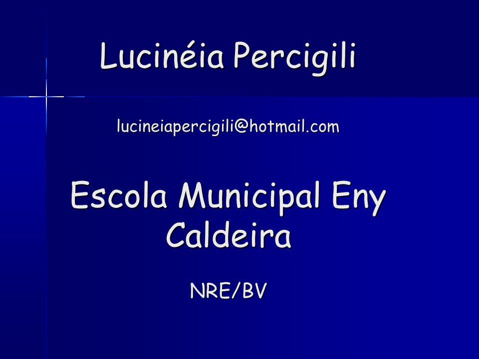 Lucinéia Percigili lucineiapercigili@hotmail.com Escola Municipal Eny Caldeira NRE/BV