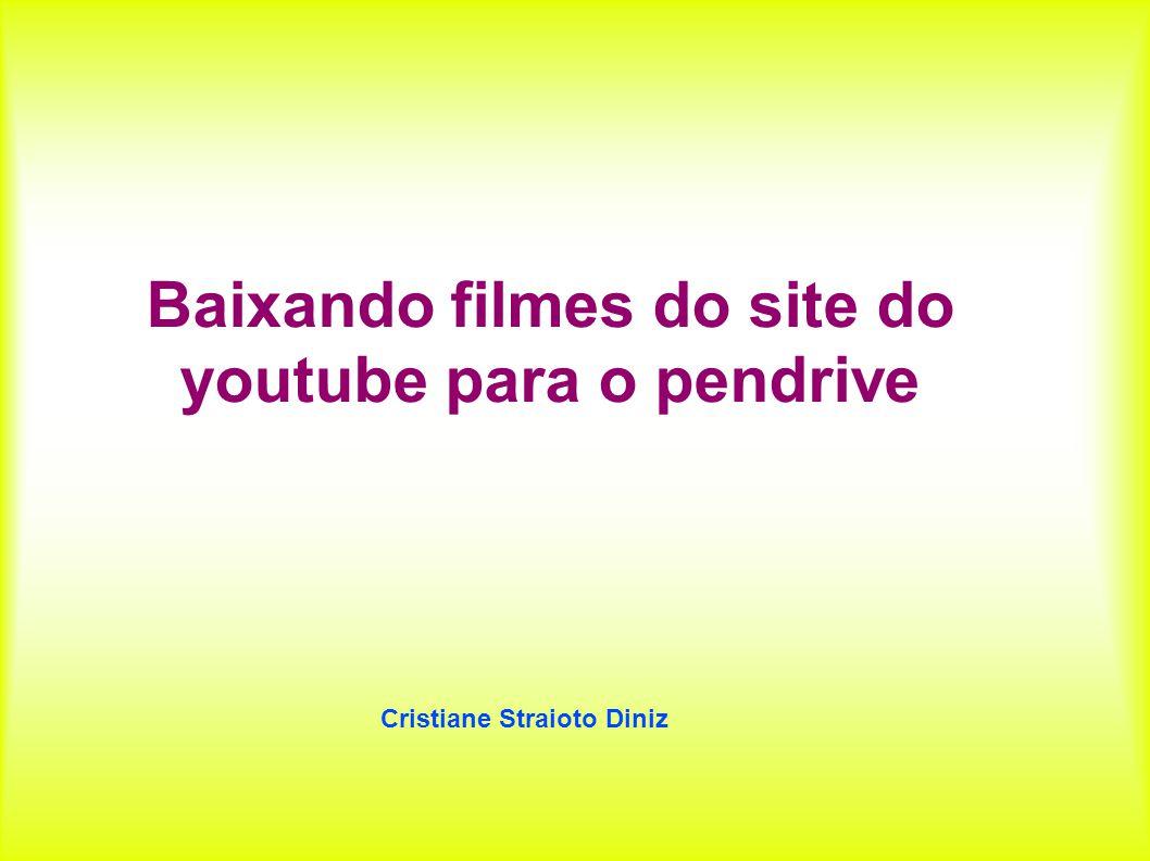 Baixando filmes do site do youtube para o pendrive Cristiane Straioto Diniz