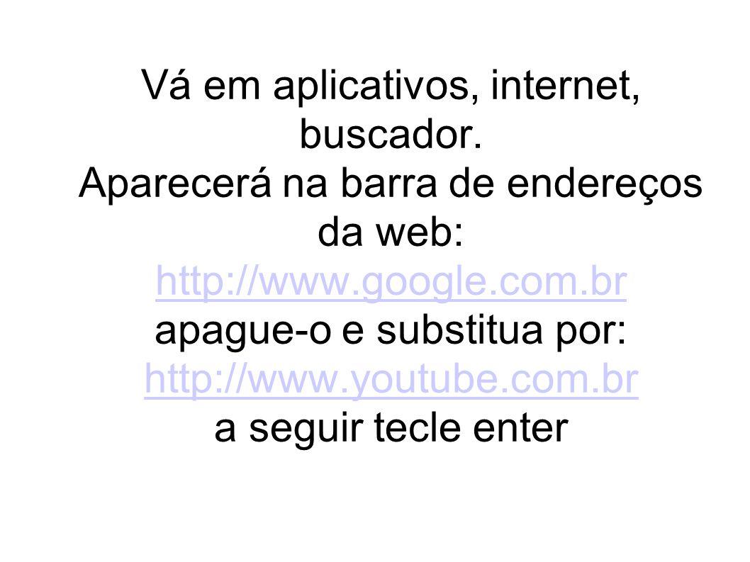 Vá em aplicativos, internet, buscador. Aparecerá na barra de endereços da web: http://www.google.com.br apague-o e substitua por: http://www.youtube.c