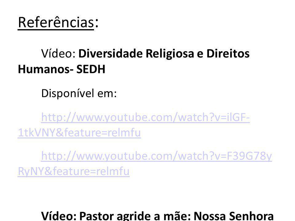Referências : Vídeo: Diversidade Religiosa e Direitos Humanos- SEDH Disponível em: http://www.youtube.com/watch?v=ilGF- 1tkVNY&feature=relmfu http://www.youtube.com/watch?v=F39G78y RyNY&feature=relmfu Vídeo: Pastor agride a mãe: Nossa Senhora Aparecida Disponível em: http://youtube.com/watch?v=_95nh7eMOZ Q&feature=related Vídeo: Valores Humanos Disponível em: http://youtube.com/watch?v=yY- 2HAyOH2w