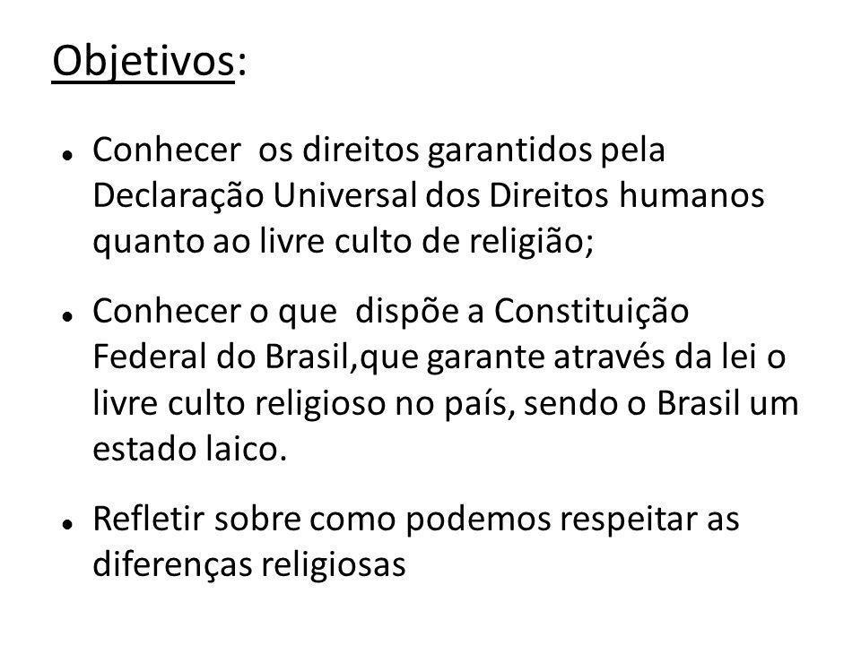 Objetivos: Conhecer os direitos garantidos pela Declaração Universal dos Direitos humanos quanto ao livre culto de religião; Conhecer o que dispõe a Constituição Federal do Brasil,que garante através da lei o livre culto religioso no país, sendo o Brasil um estado laico.