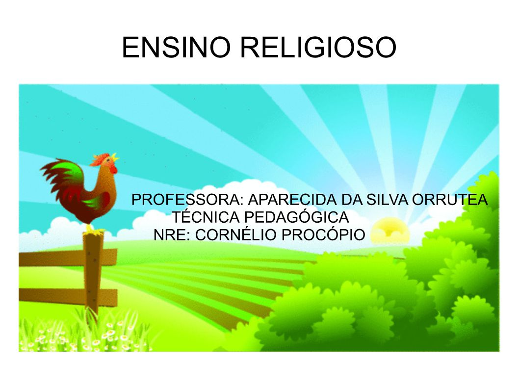 ENSINO RELIGIOSO PROFESSORA: APARECIDA DA SILVA ORRUTEA TÉCNICA PEDAGÓGICA NRE: CORNÉLIO PROCÓPIO