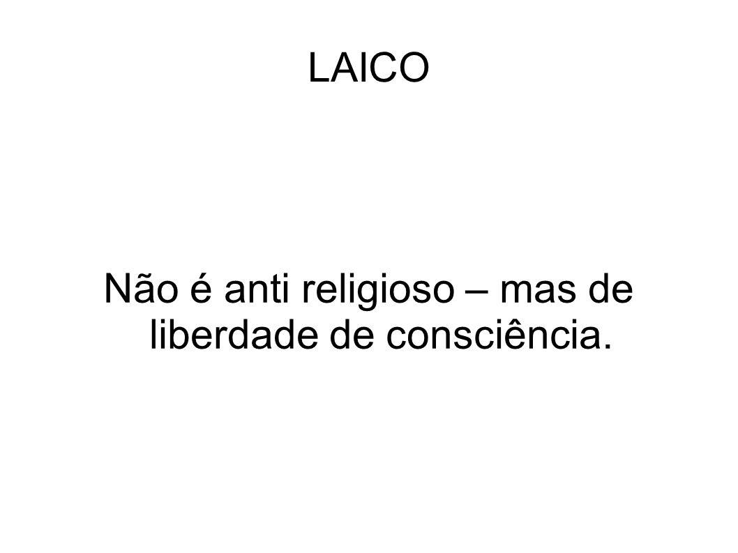 LAICO Não é anti religioso – mas de liberdade de consciência.