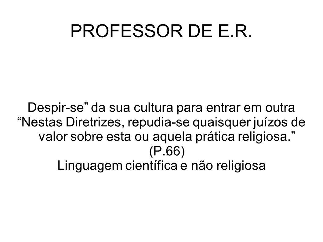 PROFESSOR DE E.R. Despir-se da sua cultura para entrar em outra Nestas Diretrizes, repudia-se quaisquer juízos de valor sobre esta ou aquela prática r