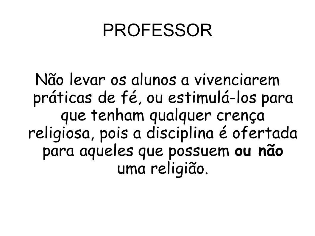 PROFESSOR Não levar os alunos a vivenciarem práticas de fé, ou estimulá-los para que tenham qualquer crença religiosa, pois a disciplina é ofertada pa