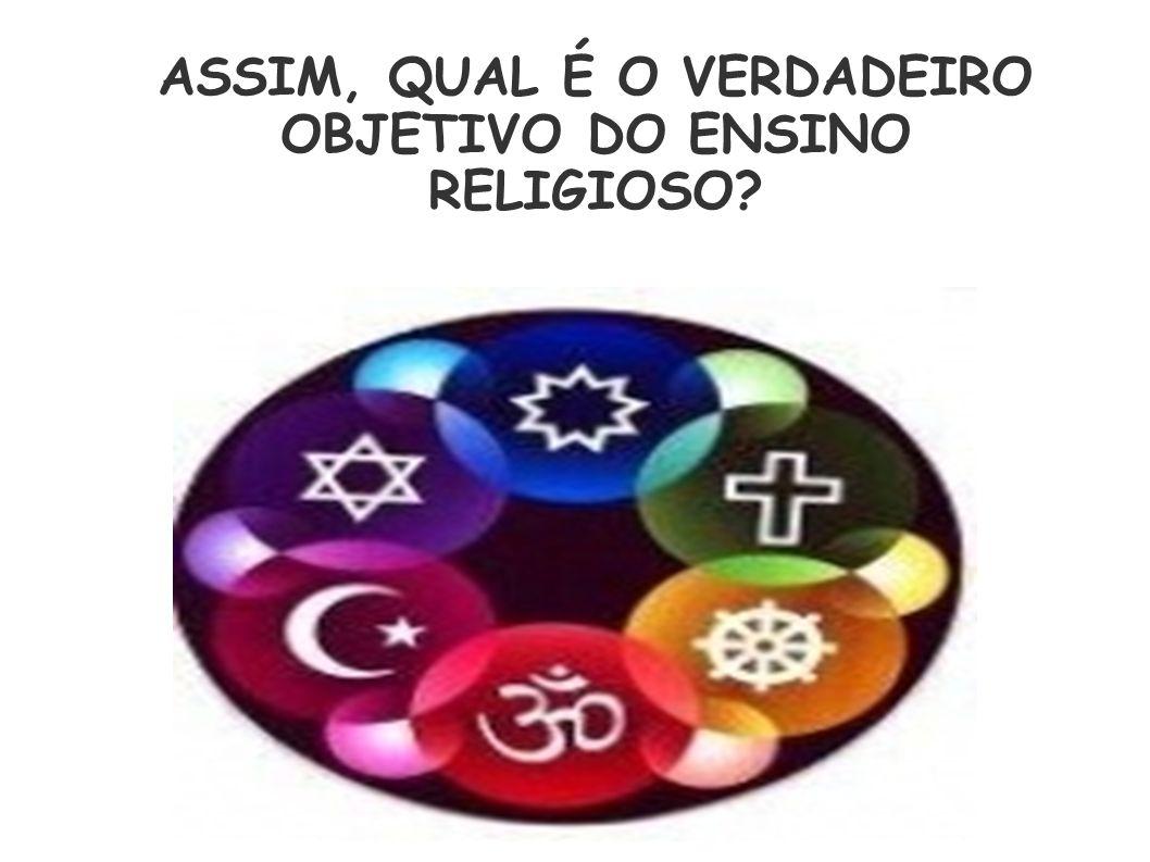 CADERNO DE EXPECTATIVAS DE APRENDIZAGEM VERSÃO PRELIMINAR ASSIM, QUAL É O VERDADEIRO OBJETIVO DO ENSINO RELIGIOSO?