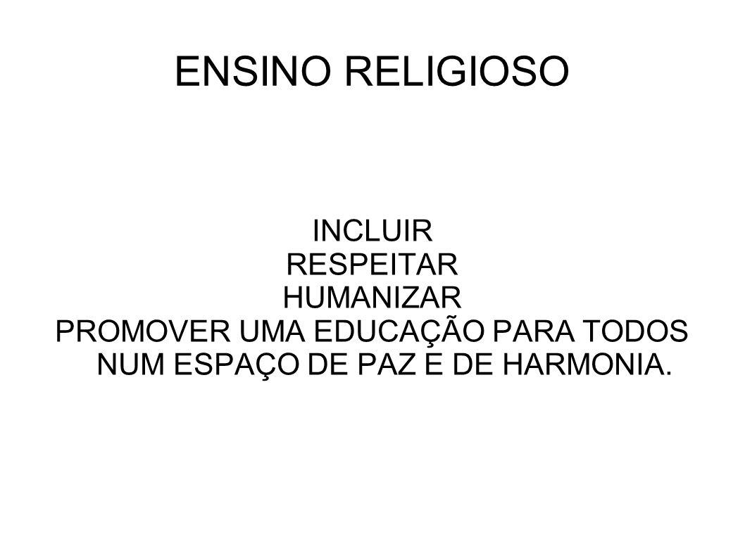 ENSINO RELIGIOSO INCLUIR RESPEITAR HUMANIZAR PROMOVER UMA EDUCAÇÃO PARA TODOS NUM ESPAÇO DE PAZ E DE HARMONIA.