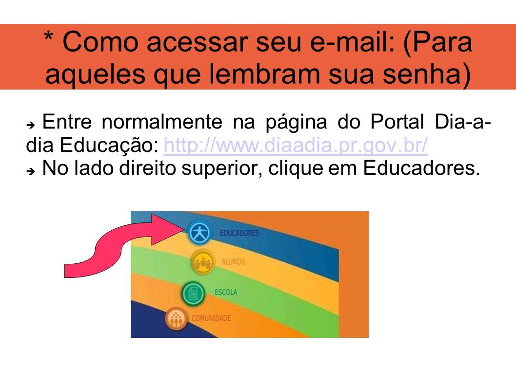* Como acessar seu e-mail: (Para aqueles que lembram sua senha) Entre normalmente na página do Portal Dia-a- dia Educação: http://www.diaadia.pr.gov.br/http://www.diaadia.pr.gov.br/ No lado direito superior, clique em Educadores.