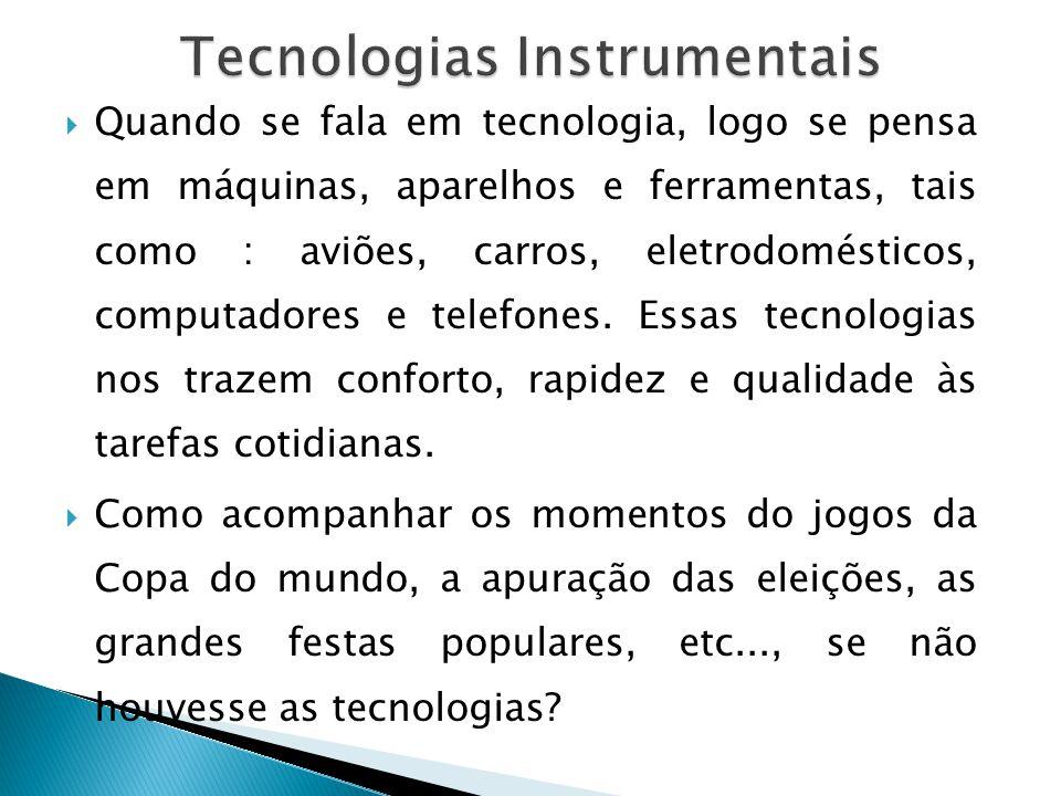 Quando se fala em tecnologia, logo se pensa em máquinas, aparelhos e ferramentas, tais como : aviões, carros, eletrodomésticos, computadores e telefon