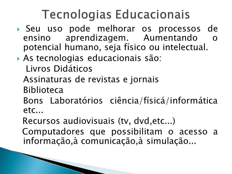 Seu uso pode melhorar os processos de ensino aprendizagem. Aumentando o potencial humano, seja físico ou intelectual. As tecnologias educacionais são: