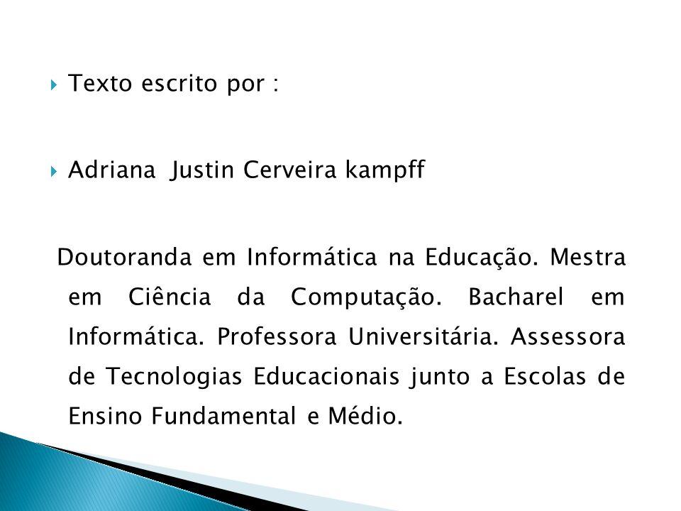 Texto escrito por : Adriana Justin Cerveira kampff Doutoranda em Informática na Educação. Mestra em Ciência da Computação. Bacharel em Informática. Pr
