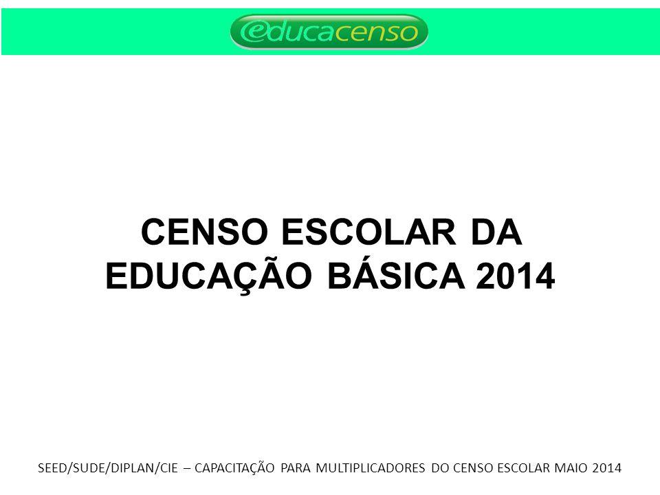CENSO ESCOLAR DA EDUCAÇÃO BÁSICA 2014 SEED/SUDE/DIPLAN/CIE – CAPACITAÇÃO PARA MULTIPLICADORES DO CENSO ESCOLAR MAIO 2014