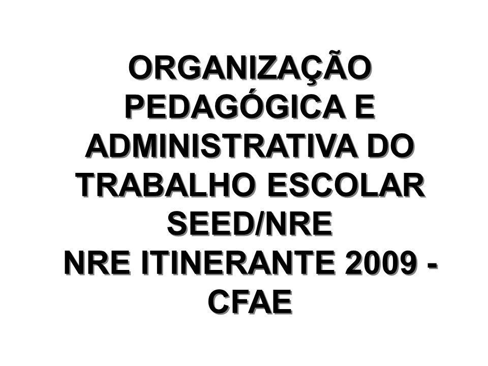 ORGANIZAÇÃO PEDAGÓGICA E ADMINISTRATIVA DO TRABALHO ESCOLAR SEED/NRE NRE ITINERANTE 2009 - CFAE ORGANIZAÇÃO PEDAGÓGICA E ADMINISTRATIVA DO TRABALHO ESCOLAR SEED/NRE NRE ITINERANTE 2009 - CFAE