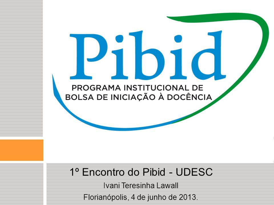 1º Encontro do Pibid - UDESC Ivani Teresinha Lawall Florianópolis, 4 de junho de 2013.