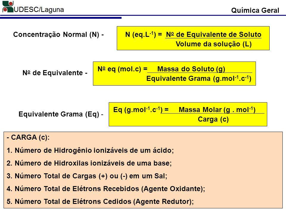 Concentração Normal (N) - N (eq.L -1 ) = N o de Equivalente de Soluto Volume da solução (L) N o de Equivalente - N o eq (mol.c) = Massa do Soluto (g)
