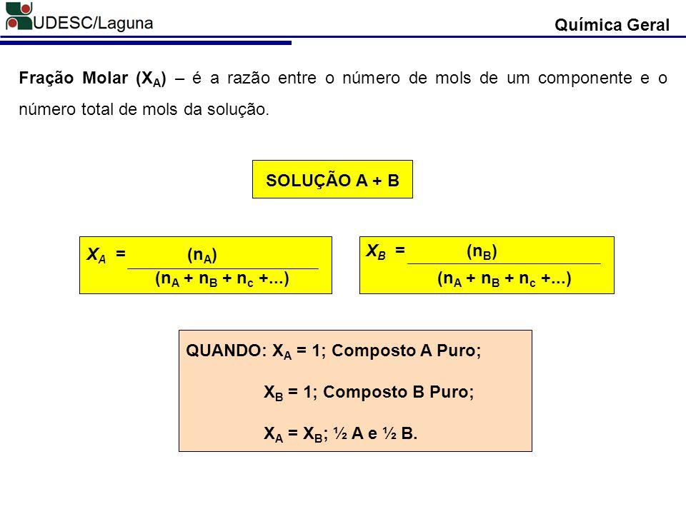 Fração Molar (X A ) – é a razão entre o número de mols de um componente e o número total de mols da solução. X A = (n A ) (n A + n B + n c +...) X B =