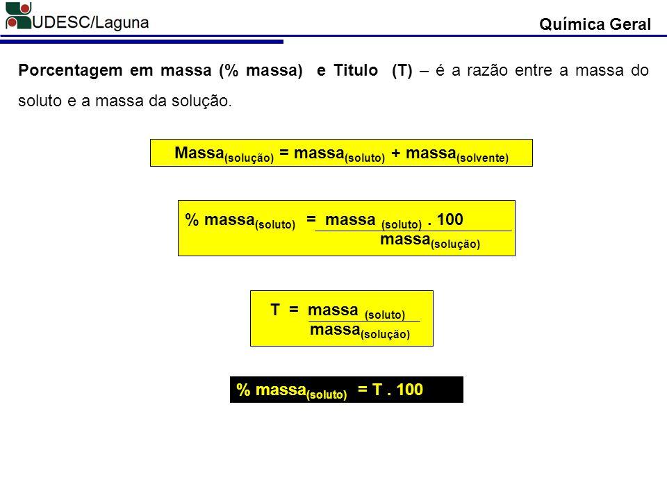 Porcentagem em massa (% massa) e Titulo (T) – é a razão entre a massa do soluto e a massa da solução. % massa (soluto) = massa (soluto). 100 massa (so
