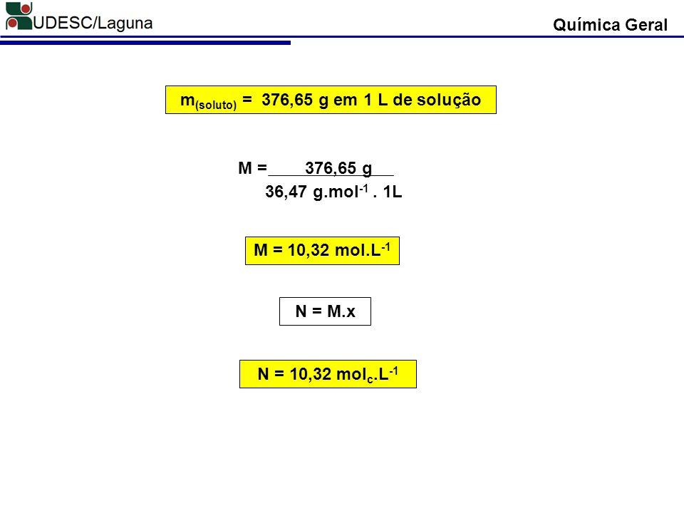 m (soluto) = 376,65 g em 1 L de solução M = 376,65 g 36,47 g.mol -1. 1L M = 10,32 mol.L -1 N = M.x N = 10,32 mol c.L -1