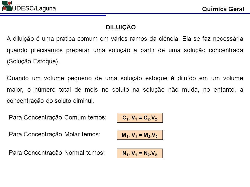 C 1. V 1 = C 2.V 2 DILUIÇÃO Química Geral A diluição é uma prática comum em vários ramos da ciência. Ela se faz necessária quando precisamos preparar