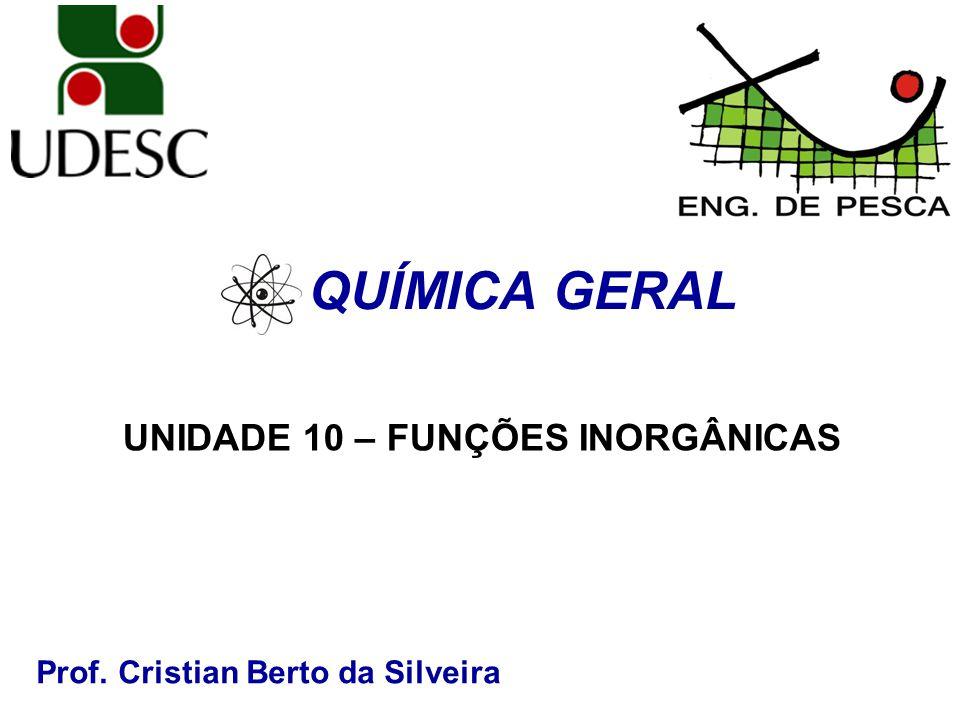 Prof. Cristian Berto da Silveira QUÍMICA GERAL UNIDADE 10 – FUNÇÕES INORGÂNICAS