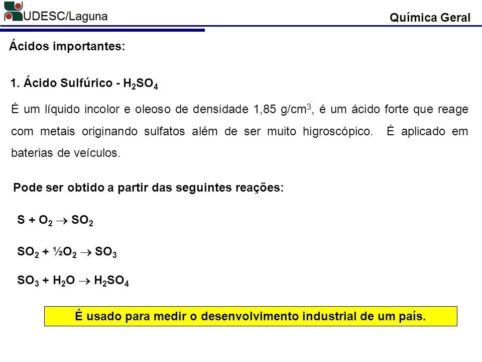 Ácidos importantes: 1. Ácido Sulfúrico - H 2 SO 4 É um líquido incolor e oleoso de densidade 1,85 g/cm 3, é um ácido forte que reage com metais origin