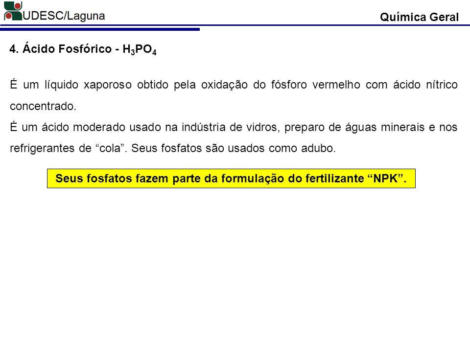 4. Ácido Fosfórico - H 3 PO 4 É um líquido xaporoso obtido pela oxidação do fósforo vermelho com ácido nítrico concentrado. É um ácido moderado usado