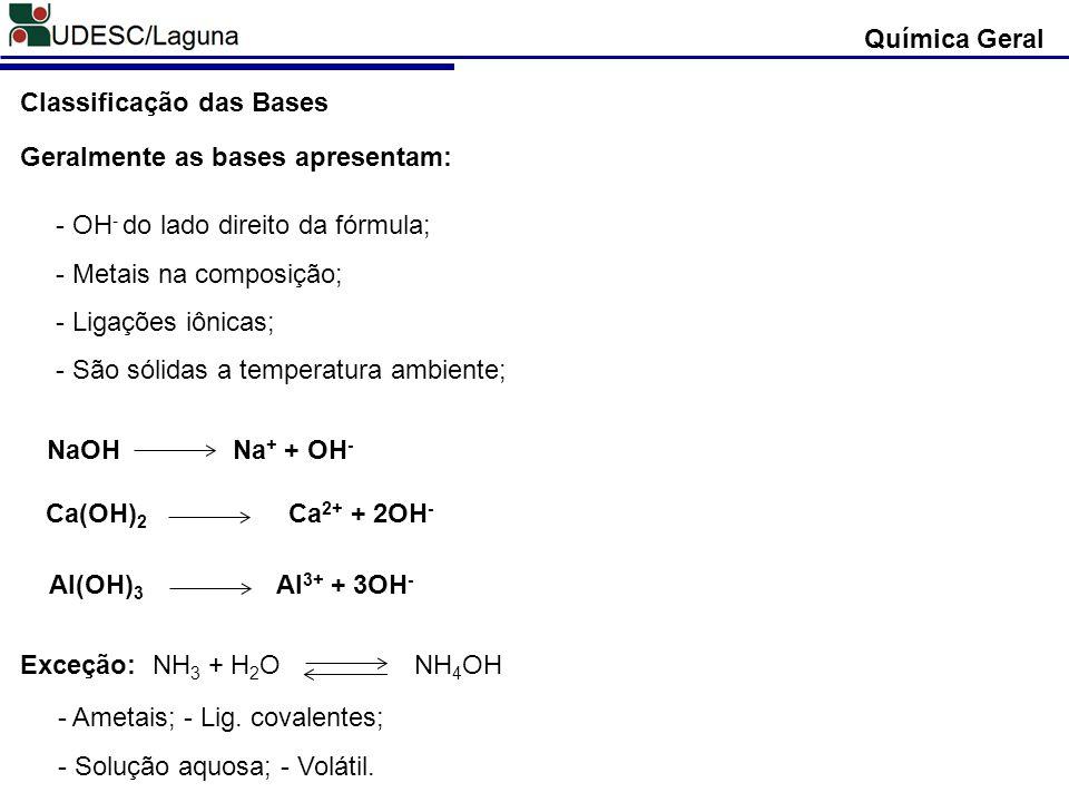 - OH - do lado direito da fórmula; - Metais na composição; - Ligações iônicas; - São sólidas a temperatura ambiente; Química Geral Classificação das B