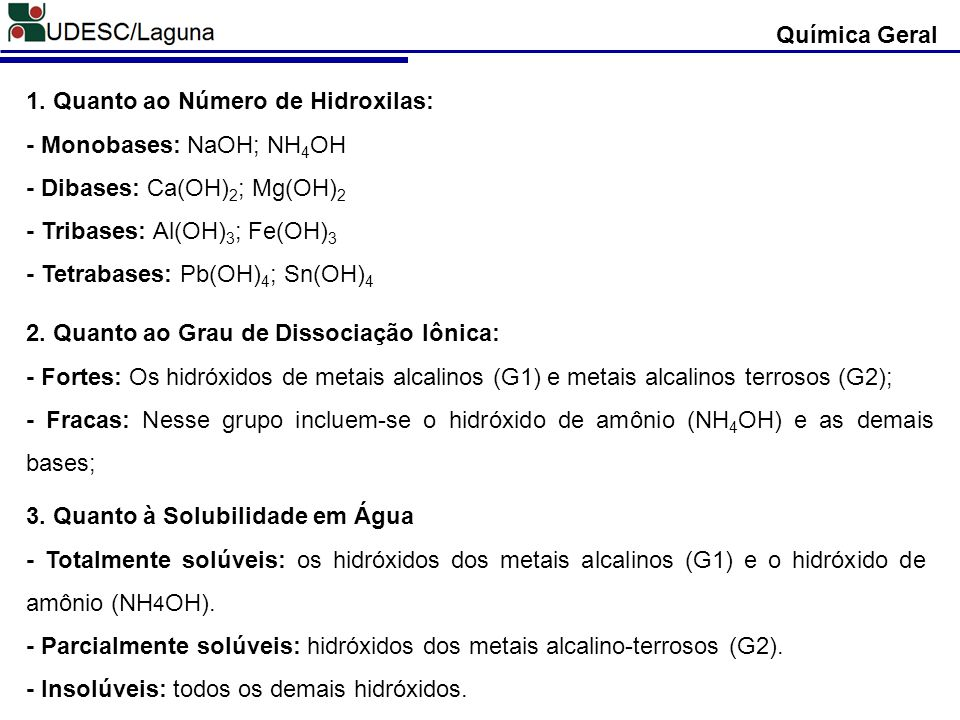 Química Geral 1. Quanto ao Número de Hidroxilas: - Monobases: NaOH; NH 4 OH - Dibases: Ca(OH) 2 ; Mg(OH) 2 - Tribases: Al(OH) 3 ; Fe(OH) 3 - Tetrabase