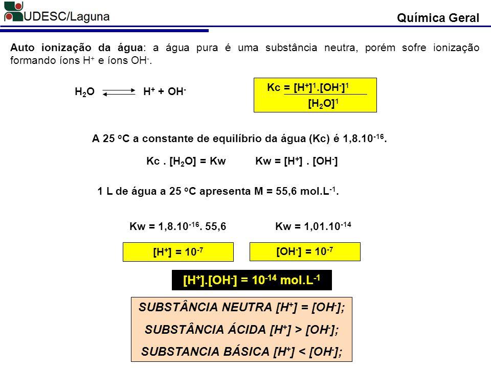 Química Geral Auto ionização da água: a água pura é uma substância neutra, porém sofre ionização formando íons H + e íons OH -. H 2 O H + + OH - Kc =