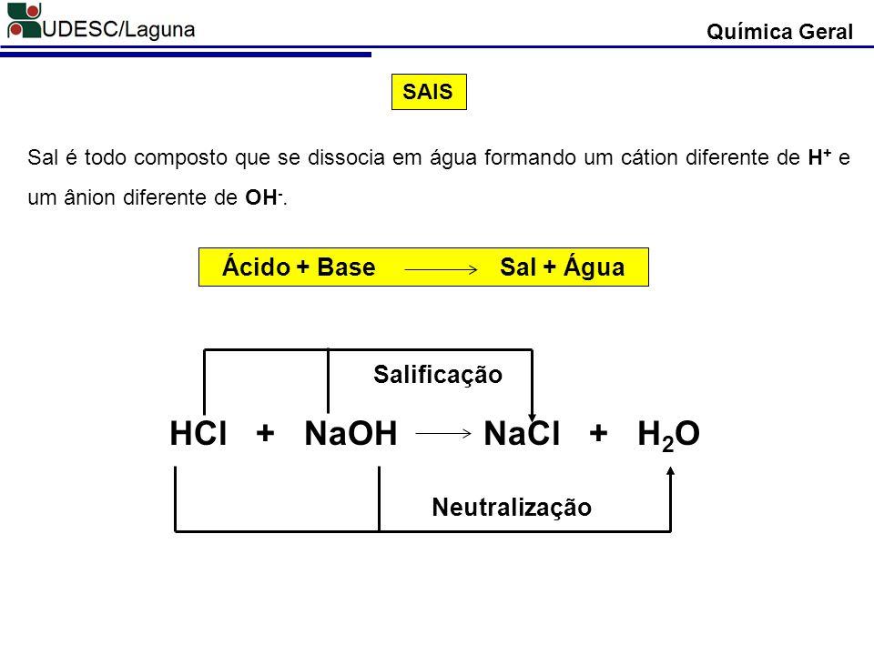 Química Geral SAIS Sal é todo composto que se dissocia em água formando um cátion diferente de H + e um ânion diferente de OH -. HCl + NaOH NaCl + H 2