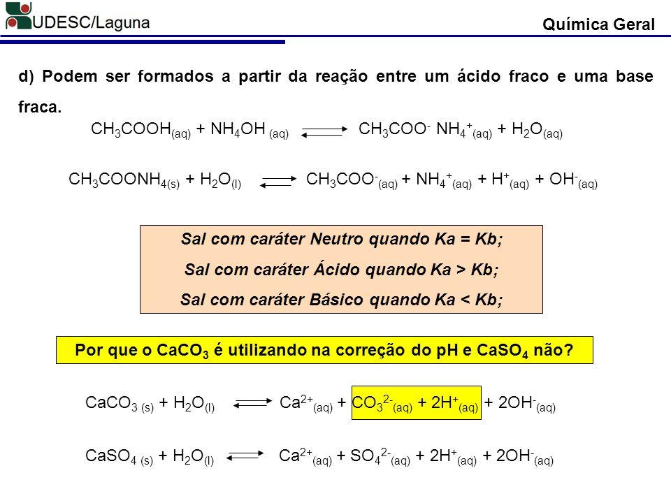 d) Podem ser formados a partir da reação entre um ácido fraco e uma base fraca. Sal com caráter Neutro quando Ka = Kb; Sal com caráter Ácido quando Ka