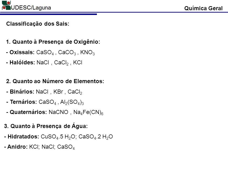 Classificação dos Sais: 1. Quanto à Presença de Oxigênio: - Oxissais: CaSO 4, CaCO 3, KNO 3 - Halóides: NaCl, CaCl 2, KCl 2. Quanto ao Número de Eleme