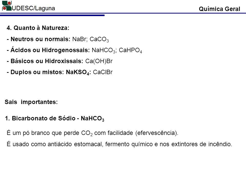 4. Quanto à Natureza: - Neutros ou normais: NaBr; CaCO 3 - Ácidos ou Hidrogenossais: NaHCO 3 ; CaHPO 4 - Básicos ou Hidroxissais: Ca(OH)Br - Duplos ou