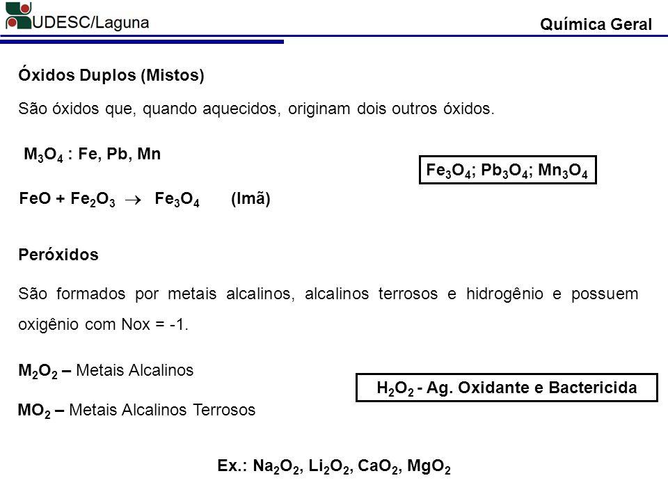 Óxidos Duplos (Mistos) São óxidos que, quando aquecidos, originam dois outros óxidos. M 3 O 4 : Fe, Pb, Mn Fe 3 O 4 ; Pb 3 O 4 ; Mn 3 O 4 FeO + Fe 2 O