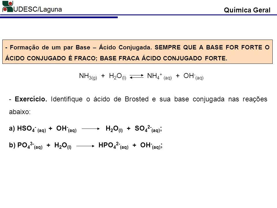 - OH - do lado direito da fórmula; - Metais na composição; - Ligações iônicas; - São sólidas a temperatura ambiente; Química Geral Classificação das Bases Geralmente as bases apresentam: NaOH Na + + OH - Ca(OH) 2 Ca 2+ + 2OH - Al(OH) 3 Al 3+ + 3OH - - Ametais; - Lig.