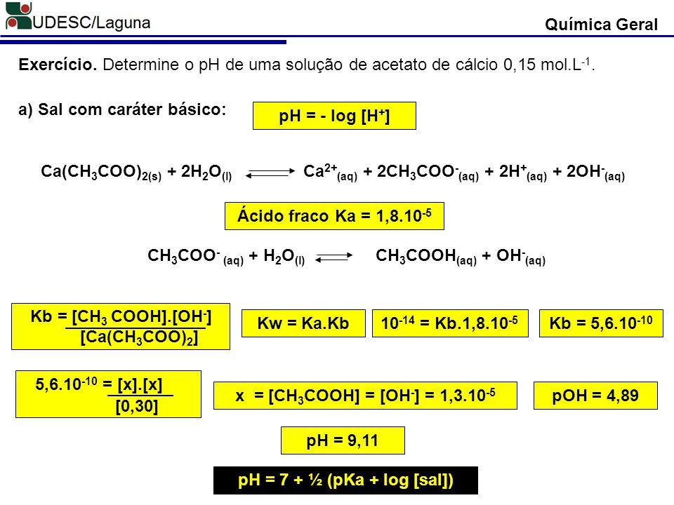 pH = - log [H + ] Exercício. Determine o pH de uma solução de acetato de cálcio 0,15 mol.L -1. a) Sal com caráter básico: Ca(CH 3 COO) 2(s) + 2H 2 O (