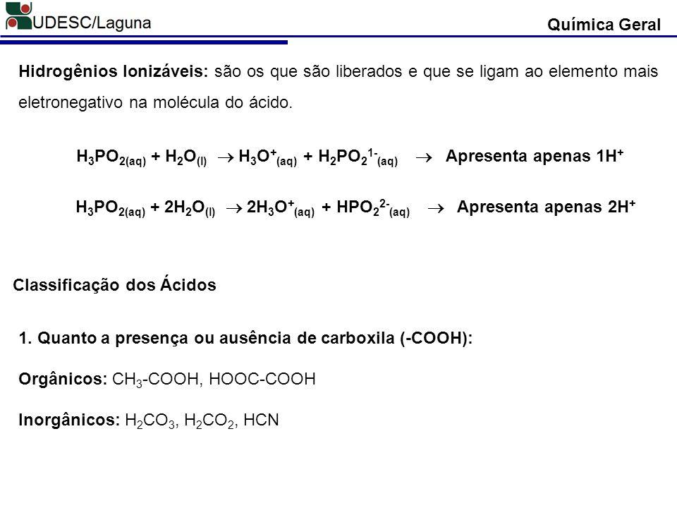 Hidrogênios Ionizáveis: são os que são liberados e que se ligam ao elemento mais eletronegativo na molécula do ácido. Química Geral H 3 PO 2(aq) + H 2