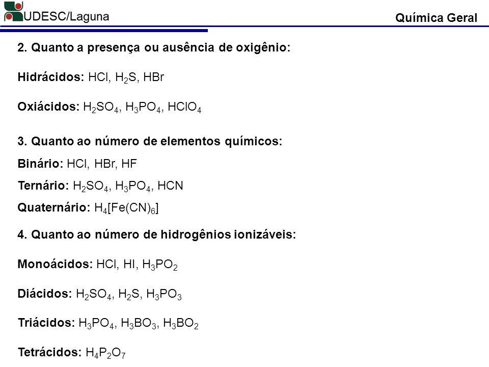 2. Quanto a presença ou ausência de oxigênio: Hidrácidos: HCl, H 2 S, HBr Oxiácidos: H 2 SO 4, H 3 PO 4, HClO 4 Química Geral 3. Quanto ao número de e