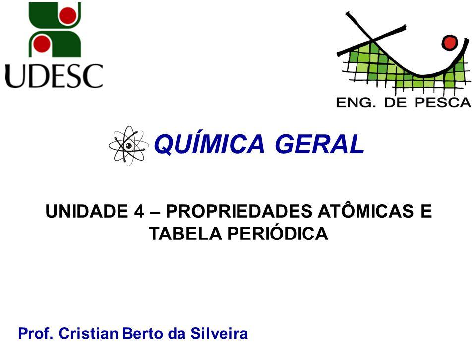 Prof. Cristian Berto da Silveira QUÍMICA GERAL UNIDADE 4 – PROPRIEDADES ATÔMICAS E TABELA PERIÓDICA