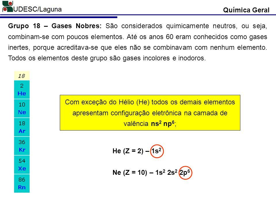 Química Geral Grupo 18 – Gases Nobres: São considerados quimicamente neutros, ou seja, combinam-se com poucos elementos. Até os anos 60 eram conhecido