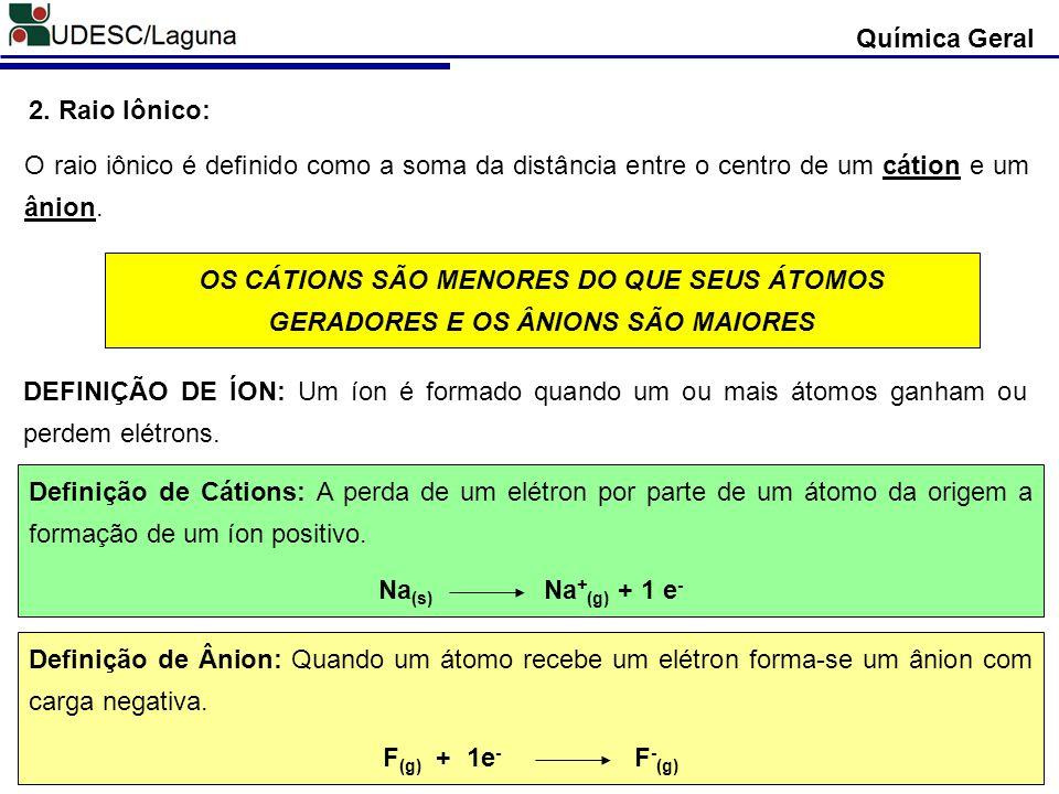 Química Geral 2. Raio Iônico: O raio iônico é definido como a soma da distância entre o centro de um cátion e um ânion. OS CÁTIONS SÃO MENORES DO QUE