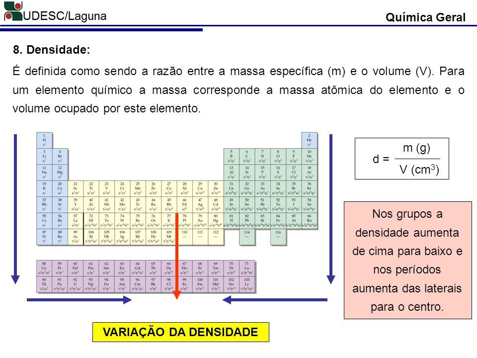 Química Geral 8. Densidade: É definida como sendo a razão entre a massa específica (m) e o volume (V). Para um elemento químico a massa corresponde a
