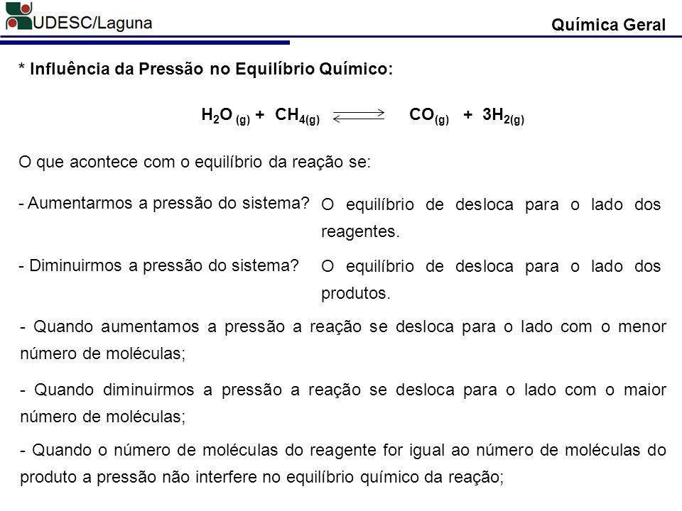 Química Geral * Influência da Pressão no Equilíbrio Químico: H 2 O (g) + CH 4(g) CO (g) + 3H 2(g) O que acontece com o equilíbrio da reação se: - Aume