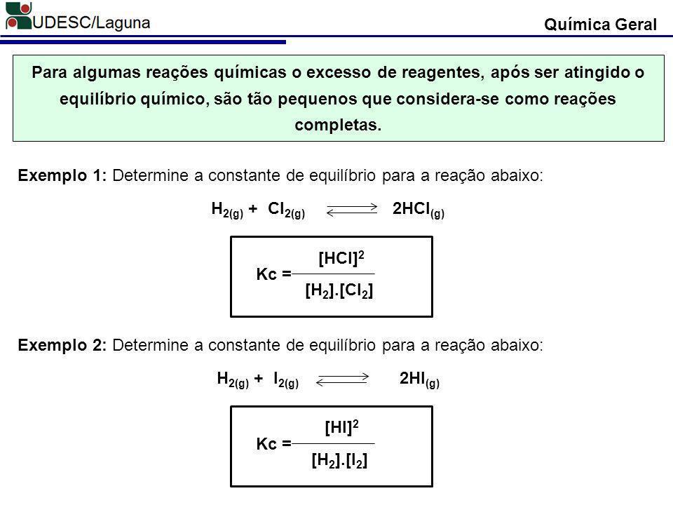 Química Geral H 2(g) + I 2(g) 2HI (g) Exemplo 2: Determine a constante de equilíbrio para a reação abaixo: [HI] 2 [H 2 ].[I 2 ] Kc = H 2(g) + Cl 2(g)