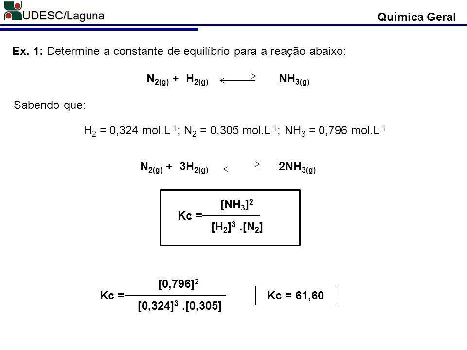Química Geral N 2(g) + H 2(g) NH 3(g) Ex. 1: Determine a constante de equilíbrio para a reação abaixo: N 2(g) + 3H 2(g) 2NH 3(g) Sabendo que: H 2 = 0,