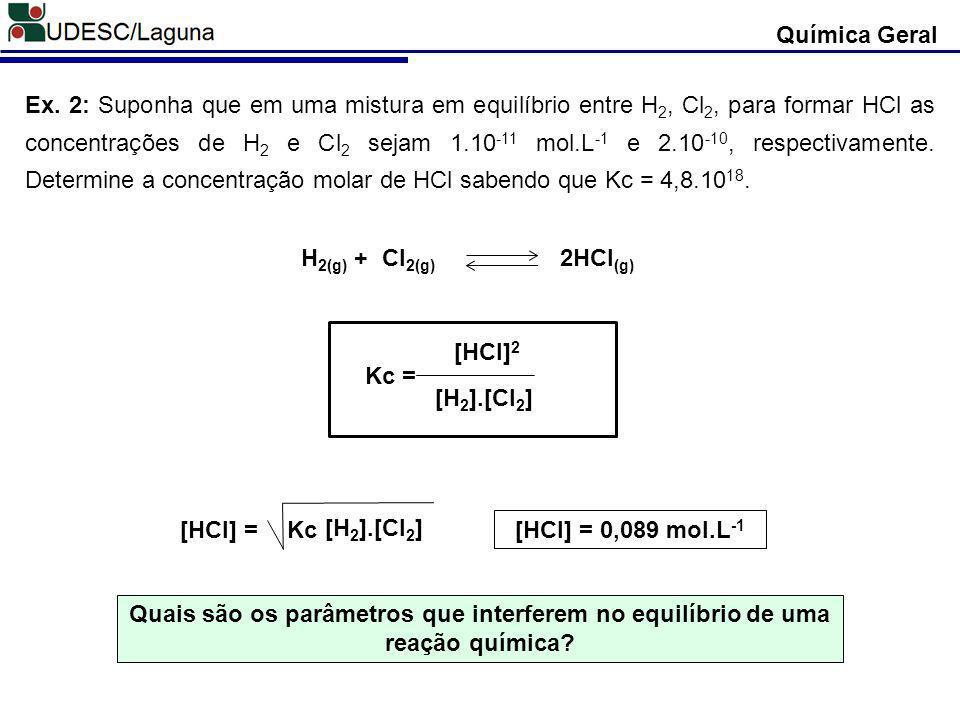 Química Geral Ex. 2: Suponha que em uma mistura em equilíbrio entre H 2, Cl 2, para formar HCl as concentrações de H 2 e Cl 2 sejam 1.10 -11 mol.L -1